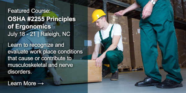 Featured course: OSHA #2255 Principles of Ergonomics. July 18-21. Raleigh, NC. Learn to recognize and evaluate work place conditions that cause or contribute musculoskeletal and nerve disorders. Learn More.
